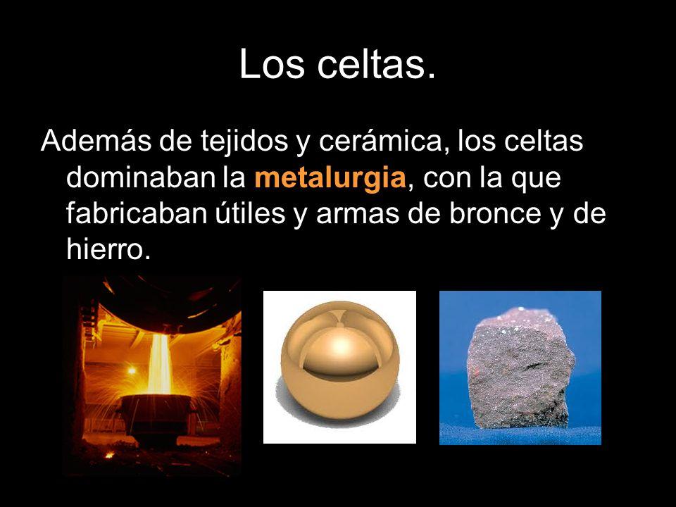 Además de tejidos y cerámica, los celtas dominaban la metalurgia, con la que fabricaban útiles y armas de bronce y de hierro.