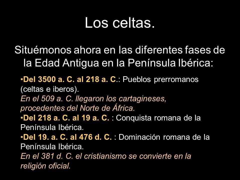 Los celtas. Situémonos ahora en las diferentes fases de la Edad Antigua en la Península Ibérica: Del 3500 a. C. al 218 a. C.: Pueblos prerromanos (cel