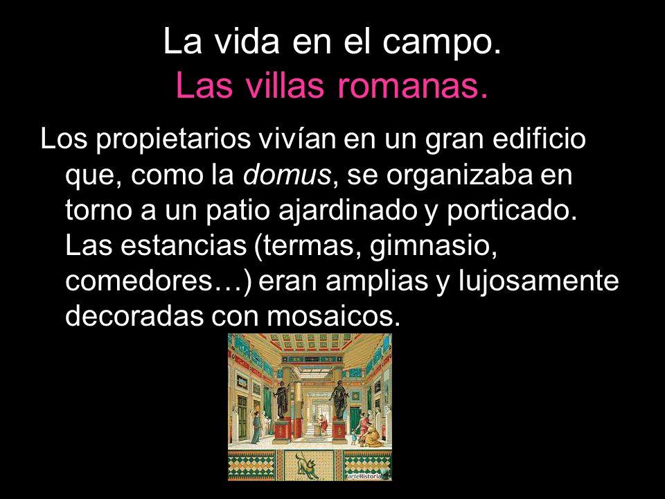 La vida en el campo. Las villas romanas. Los propietarios vivían en un gran edificio que, como la domus, se organizaba en torno a un patio ajardinado