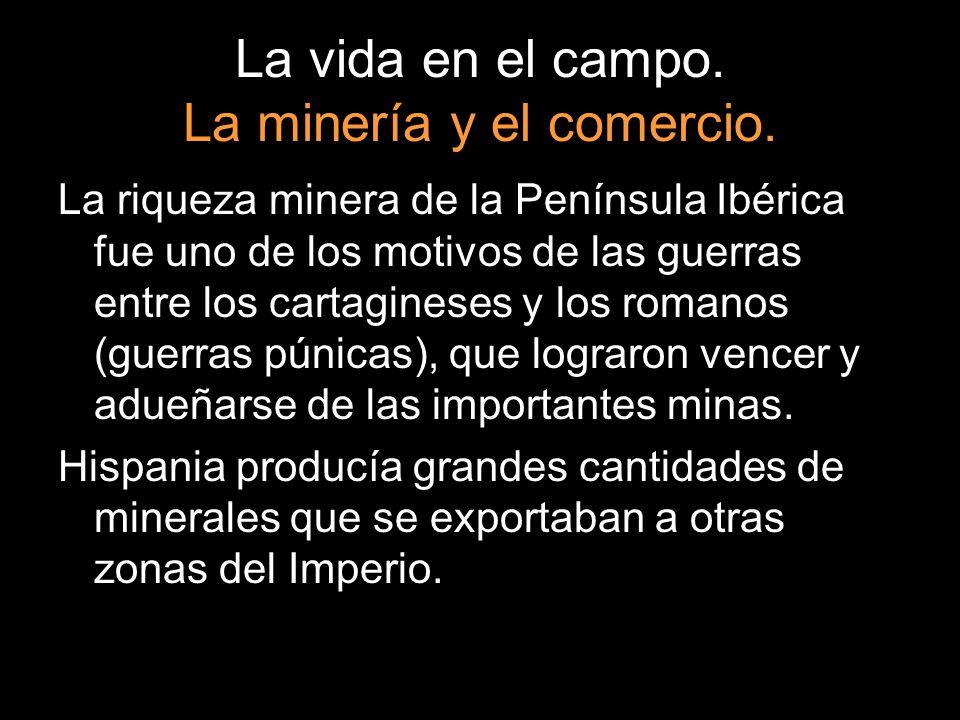 La vida en el campo. La minería y el comercio. La riqueza minera de la Península Ibérica fue uno de los motivos de las guerras entre los cartagineses