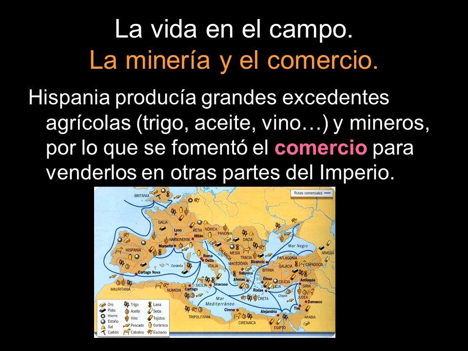 La vida en el campo. La minería y el comercio. Hispania producía grandes excedentes agrícolas (trigo, aceite, vino…) y mineros, por lo que se fomentó