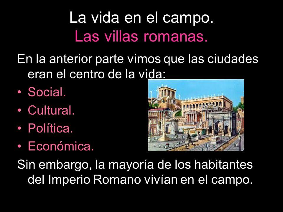 La vida en el campo. Las villas romanas. En la anterior parte vimos que las ciudades eran el centro de la vida: Social. Cultural. Política. Económica.