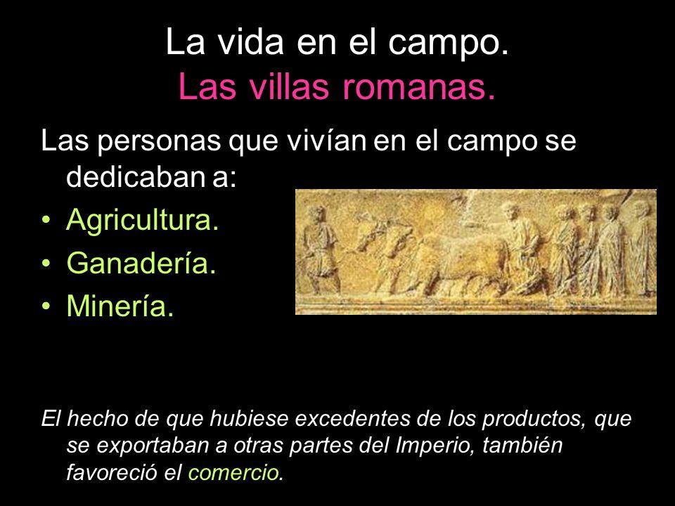 La vida en el campo. Las villas romanas. Las personas que vivían en el campo se dedicaban a: Agricultura. Ganadería. Minería. El hecho de que hubiese
