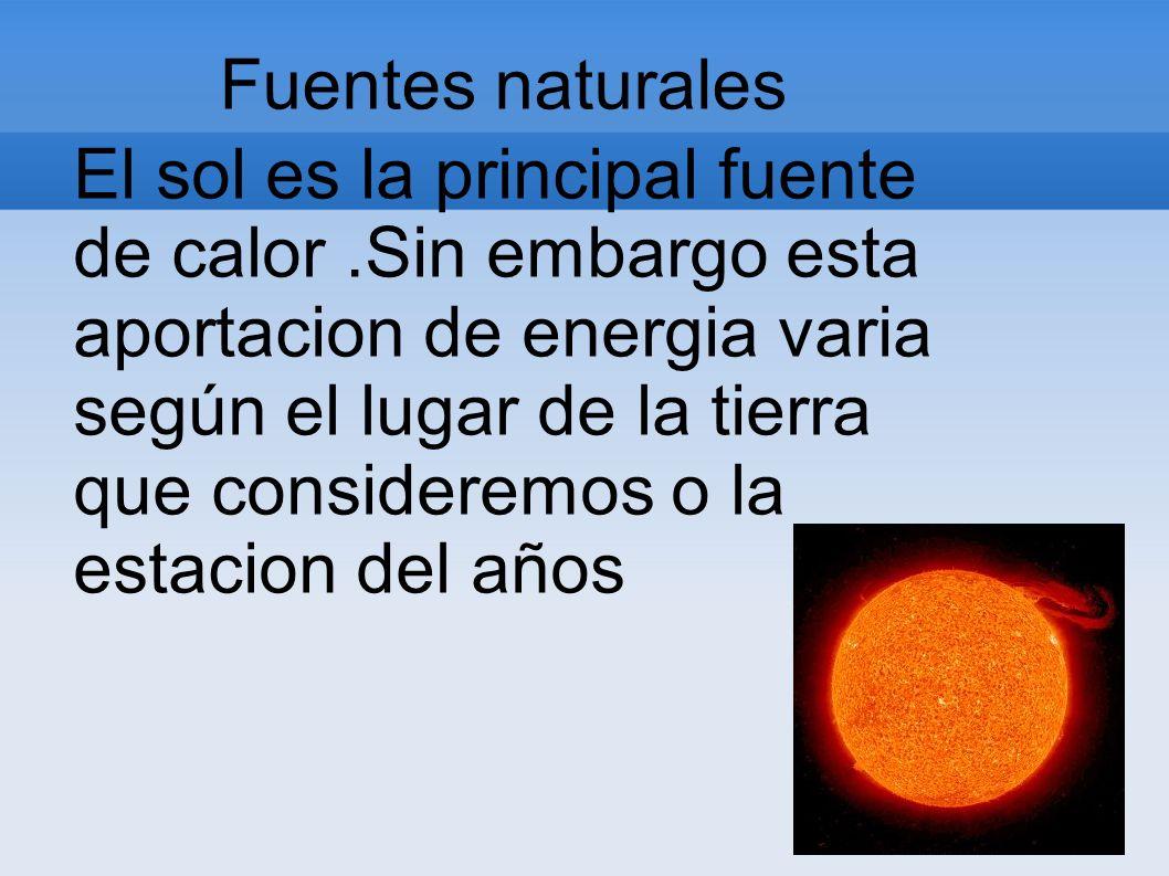 Fuentes naturales El sol es la principal fuente de calor.Sin embargo esta aportacion de energia varia según el lugar de la tierra que consideremos o l