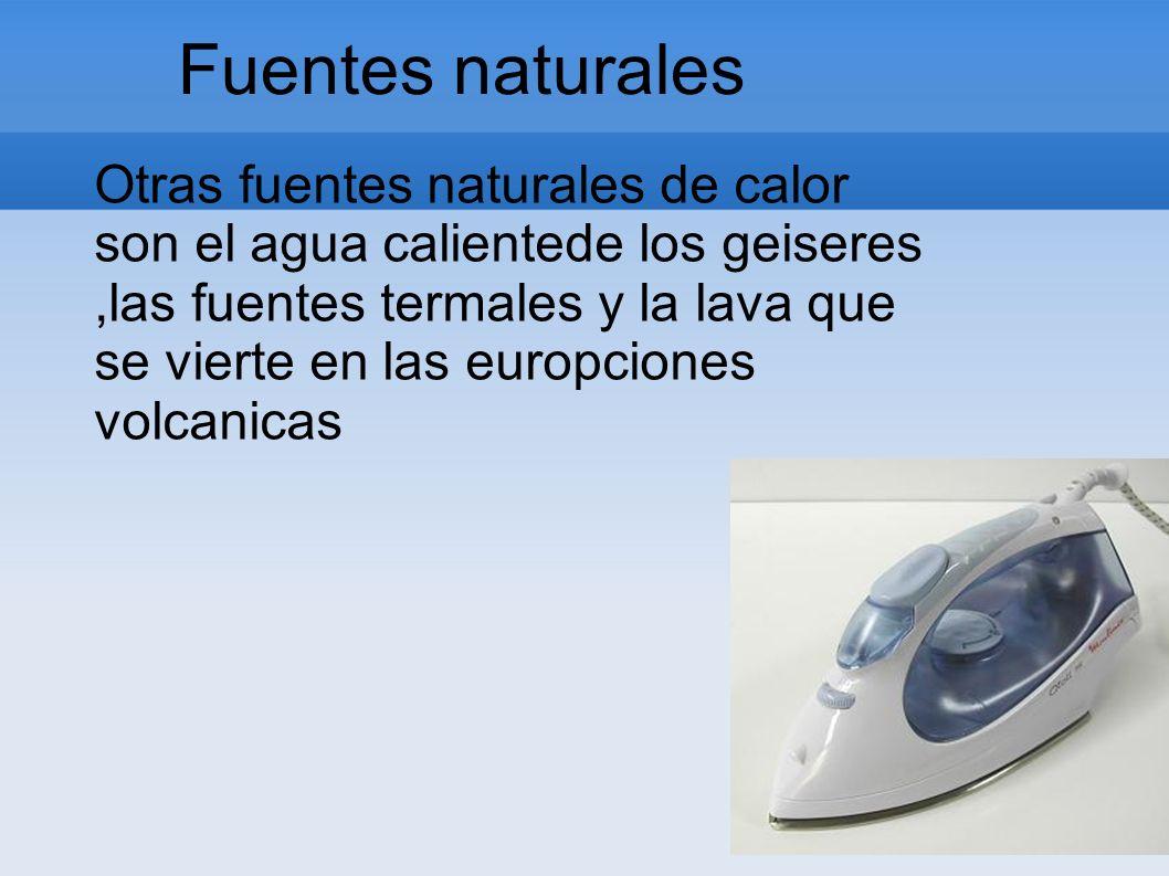 Fuentes naturales Otras fuentes naturales de calor son el agua calientede los geiseres,las fuentes termales y la lava que se vierte en las europciones