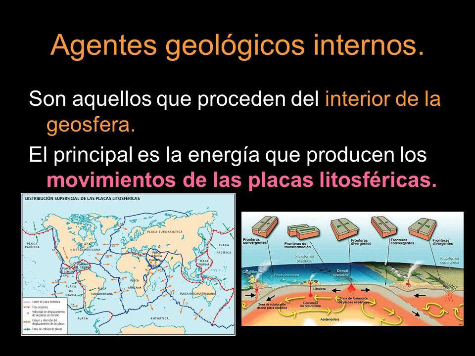 Agentes geológicos internos. Son aquellos que proceden del interior de la geosfera. El principal es la energía que producen los movimientos de las pla