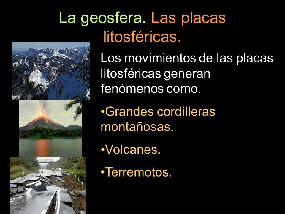 La geosfera. Las placas litosféricas. Los movimientos de las placas litosféricas generan fenómenos como. Grandes cordilleras montañosas. Volcanes. Ter