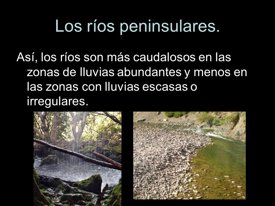 Así, los ríos son más caudalosos en las zonas de lluvias abundantes y menos en las zonas con lluvias escasas o irregulares.