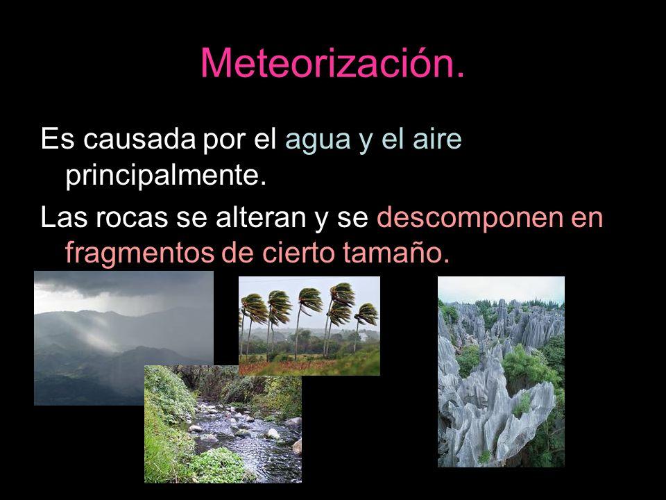 Meteorización. Es causada por el agua y el aire principalmente. Las rocas se alteran y se descomponen en fragmentos de cierto tamaño.