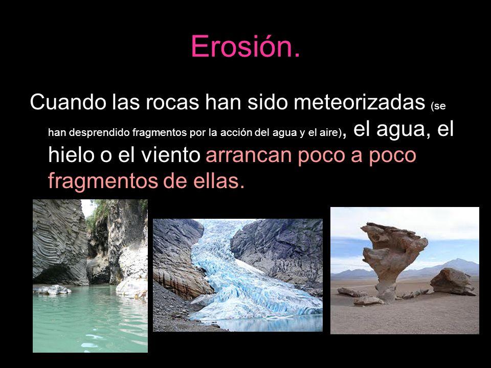 Erosión. Cuando las rocas han sido meteorizadas (se han desprendido fragmentos por la acción del agua y el aire), el agua, el hielo o el viento arranc