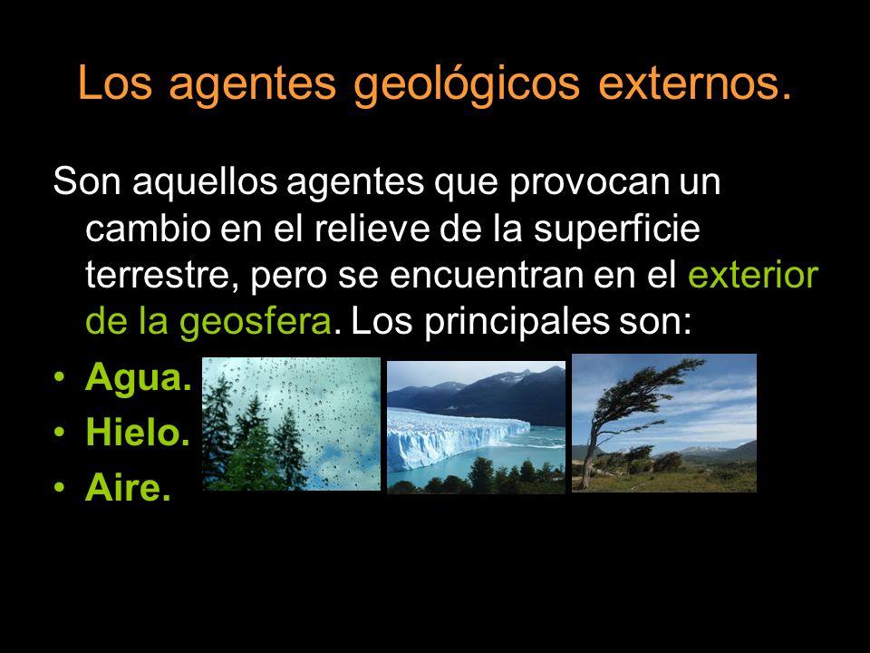 Los agentes geológicos externos. Son aquellos agentes que provocan un cambio en el relieve de la superficie terrestre, pero se encuentran en el exteri