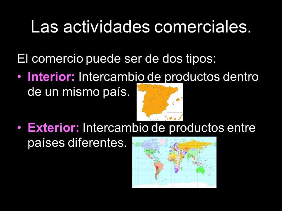 Las actividades comerciales. El comercio puede ser de dos tipos: Interior: Intercambio de productos dentro de un mismo país. Exterior: Intercambio de