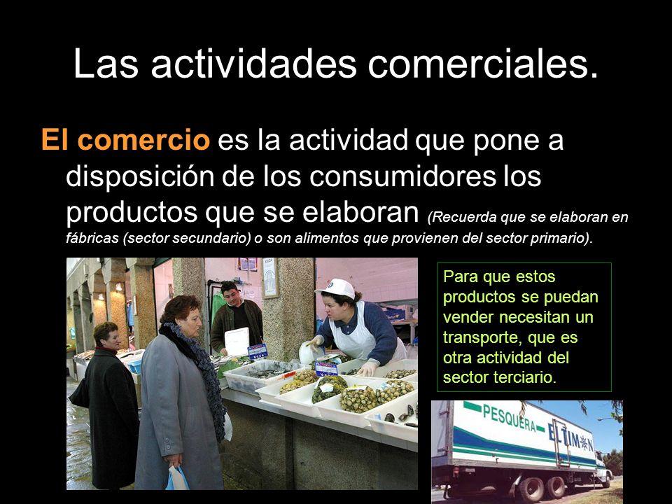 Las actividades comerciales. El comercio es la actividad que pone a disposición de los consumidores los productos que se elaboran (Recuerda que se ela