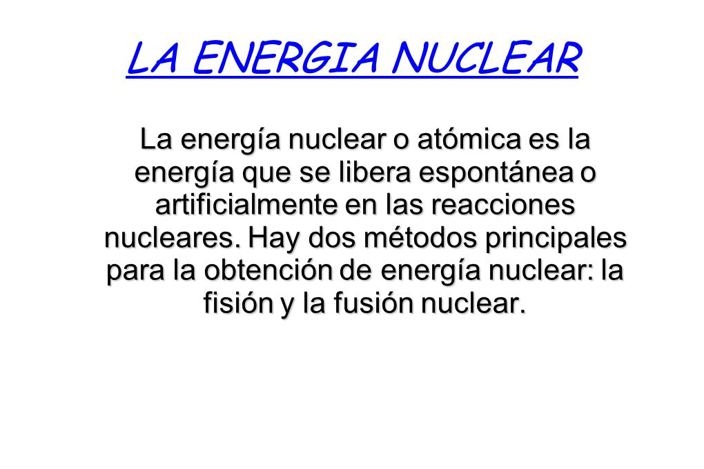 LA ENERGIA NUCLEAR La energía nuclear o atómica es la energía que se libera espontánea o artificialmente en las reacciones nucleares. Hay dos métodos