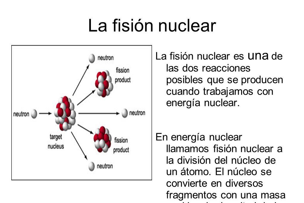 La fisión nuclear La fisión nuclear es una de las dos reacciones posibles que se producen cuando trabajamos con energía nuclear. En energía nuclear ll