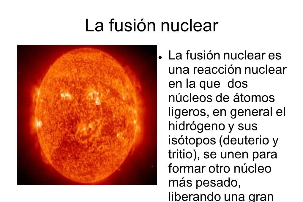 La fusión nuclear La fusión nuclear es una reacción nuclear en la que dos núcleos de átomos ligeros, en general el hidrógeno y sus isótopos (deuterio