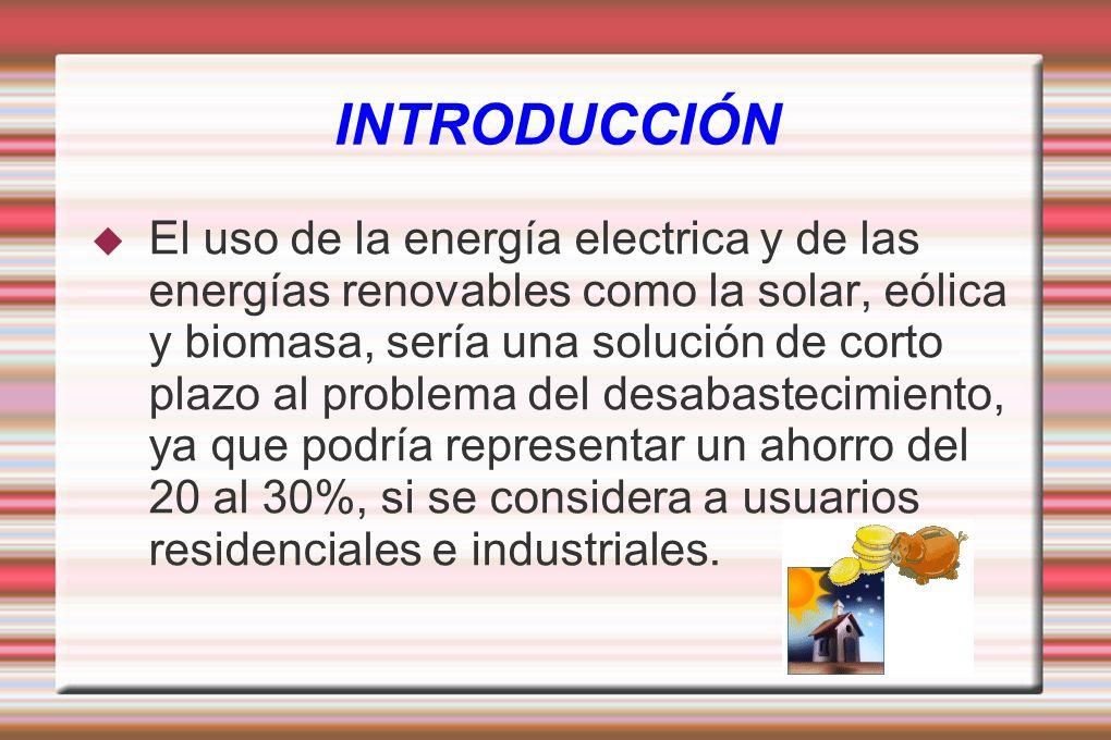 INTRODUCCIÓN El uso de la energía electrica y de las energías renovables como la solar, eólica y biomasa, sería una solución de corto plazo al problem