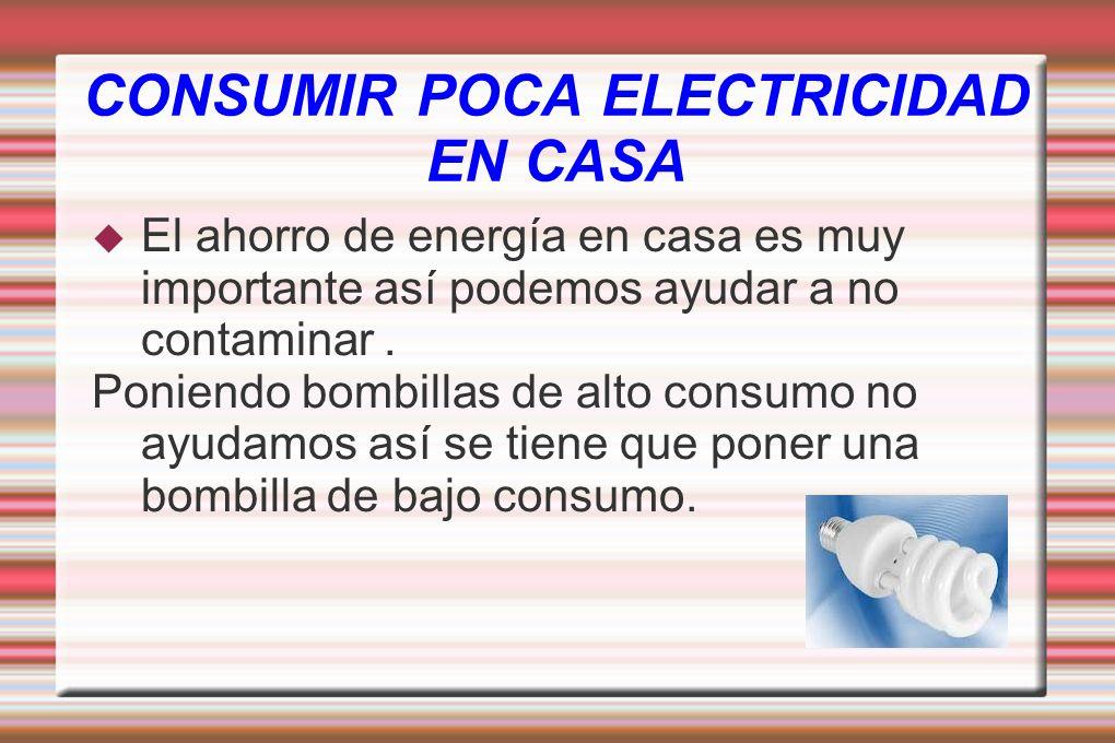 CONSUMIR POCA ELECTRICIDAD EN CASA El ahorro de energía en casa es muy importante así podemos ayudar a no contaminar. Poniendo bombillas de alto consu