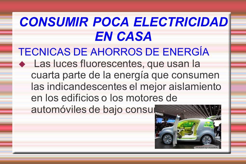 CONSUMIR POCA ELECTRICIDAD EN CASA TECNICAS DE AHORROS DE ENERGÍA Las luces fluorescentes, que usan la cuarta parte de la energía que consumen las ind