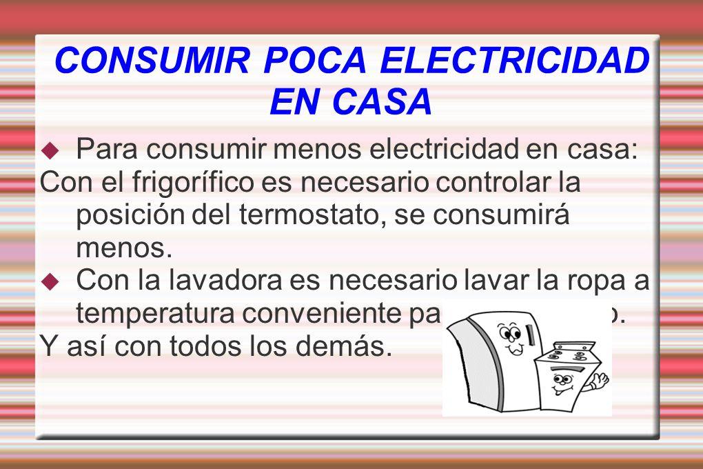 Para consumir menos electricidad en casa: Con el frigorífico es necesario controlar la posición del termostato, se consumirá menos. Con la lavadora es