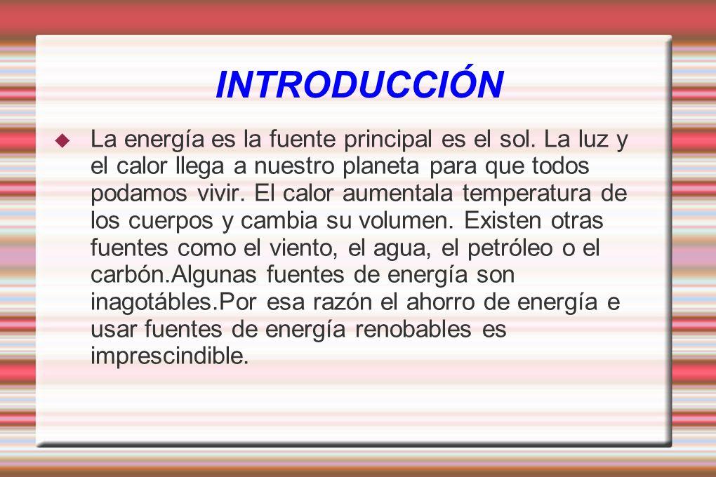 INTRODUCCIÓN La energía es la fuente principal es el sol. La luz y el calor llega a nuestro planeta para que todos podamos vivir. El calor aumentala t