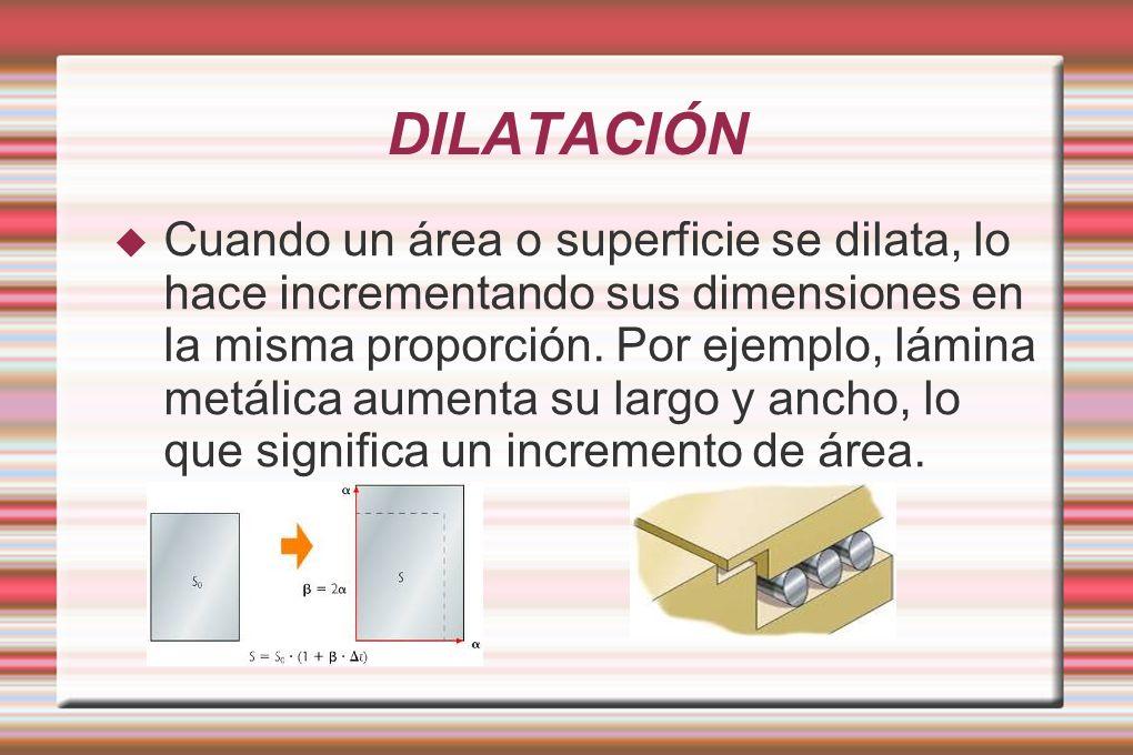 Cuando un área o superficie se dilata, lo hace incrementando sus dimensiones en la misma proporción. Por ejemplo, lámina metálica aumenta su largo y a