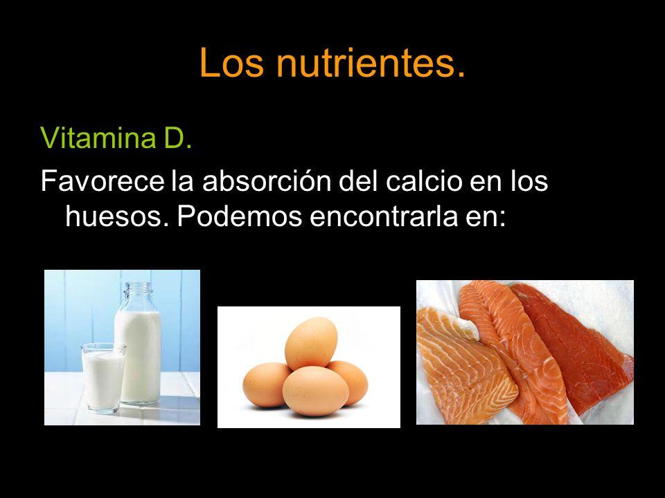 Los nutrientes. Vitamina D. Favorece la absorción del calcio en los huesos. Podemos encontrarla en: