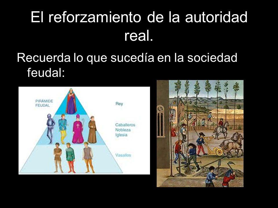 El reforzamiento de la autoridad real. Recuerda lo que sucedía en la sociedad feudal: