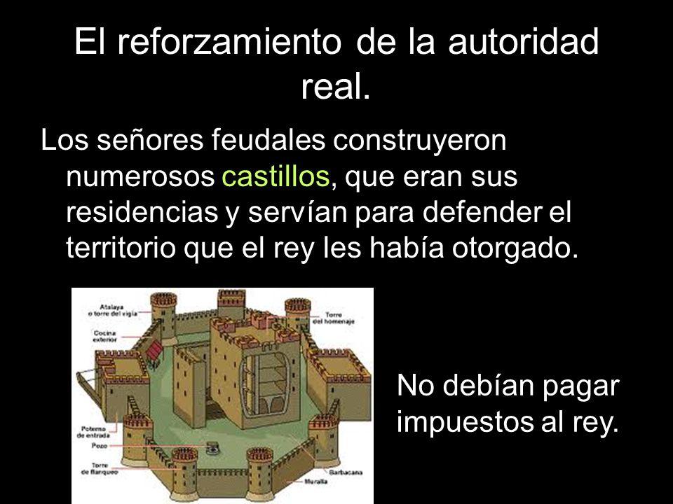 El reforzamiento de la autoridad real. Los señores feudales construyeron numerosos castillos, que eran sus residencias y servían para defender el terr