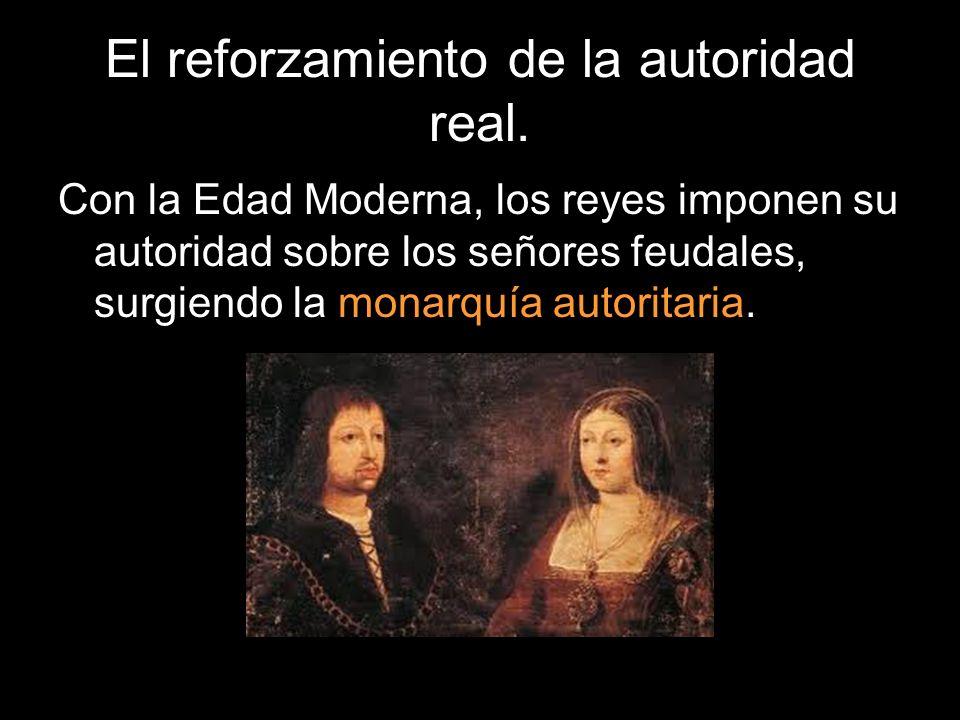 El reforzamiento de la autoridad real. Con la Edad Moderna, los reyes imponen su autoridad sobre los señores feudales, surgiendo la monarquía autorita