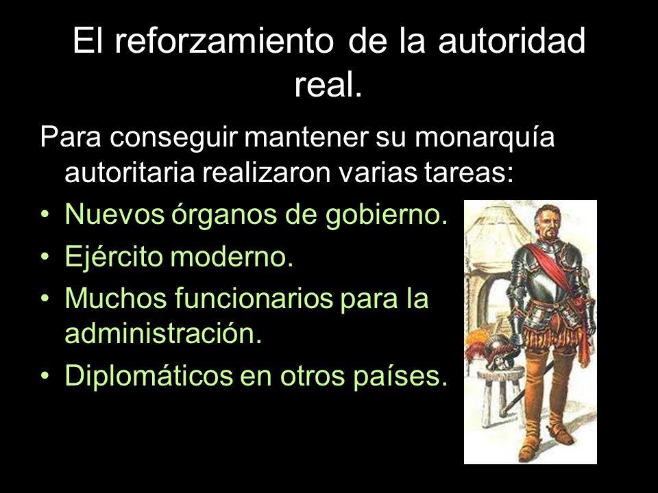 El reforzamiento de la autoridad real. Para conseguir mantener su monarquía autoritaria realizaron varias tareas: Nuevos órganos de gobierno. Ejército