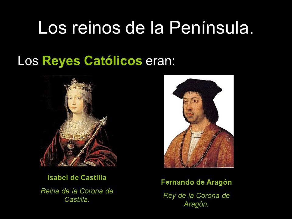 Los reinos de la Península. Los Reyes Católicos eran: Isabel de Castilla Reina de la Corona de Castilla. Fernando de Aragón Rey de la Corona de Aragón