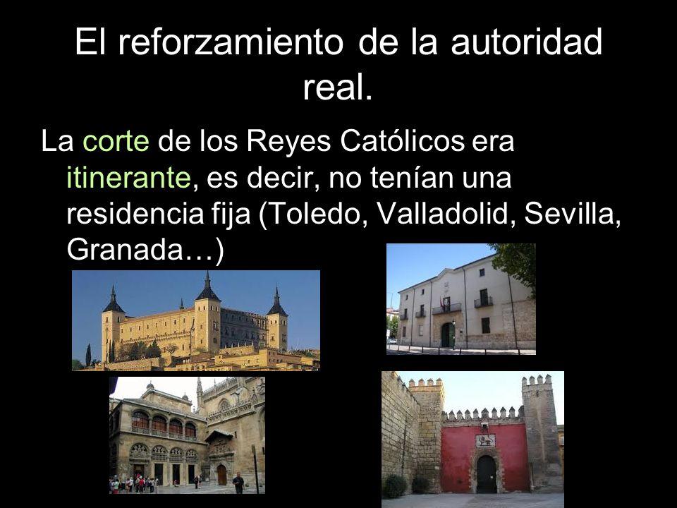 El reforzamiento de la autoridad real. La corte de los Reyes Católicos era itinerante, es decir, no tenían una residencia fija (Toledo, Valladolid, Se