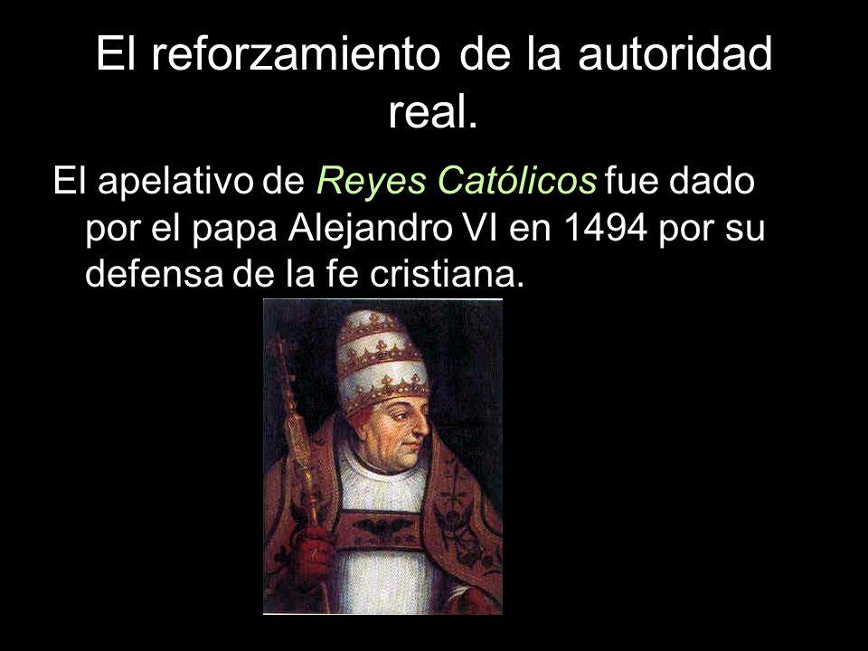 El reforzamiento de la autoridad real. El apelativo de Reyes Católicos fue dado por el papa Alejandro VI en 1494 por su defensa de la fe cristiana.
