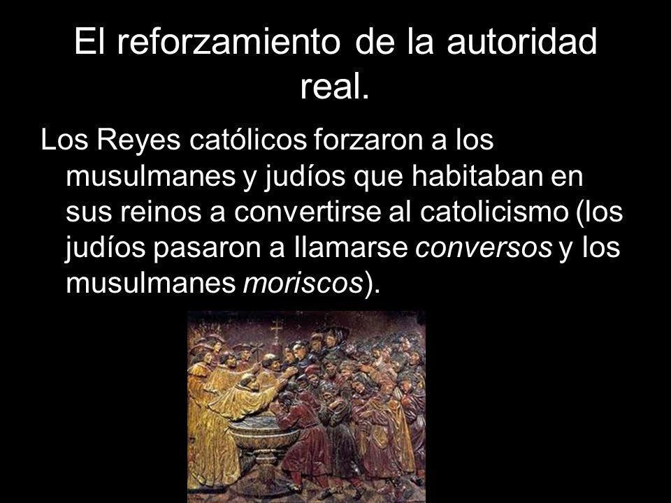 El reforzamiento de la autoridad real. Los Reyes católicos forzaron a los musulmanes y judíos que habitaban en sus reinos a convertirse al catolicismo