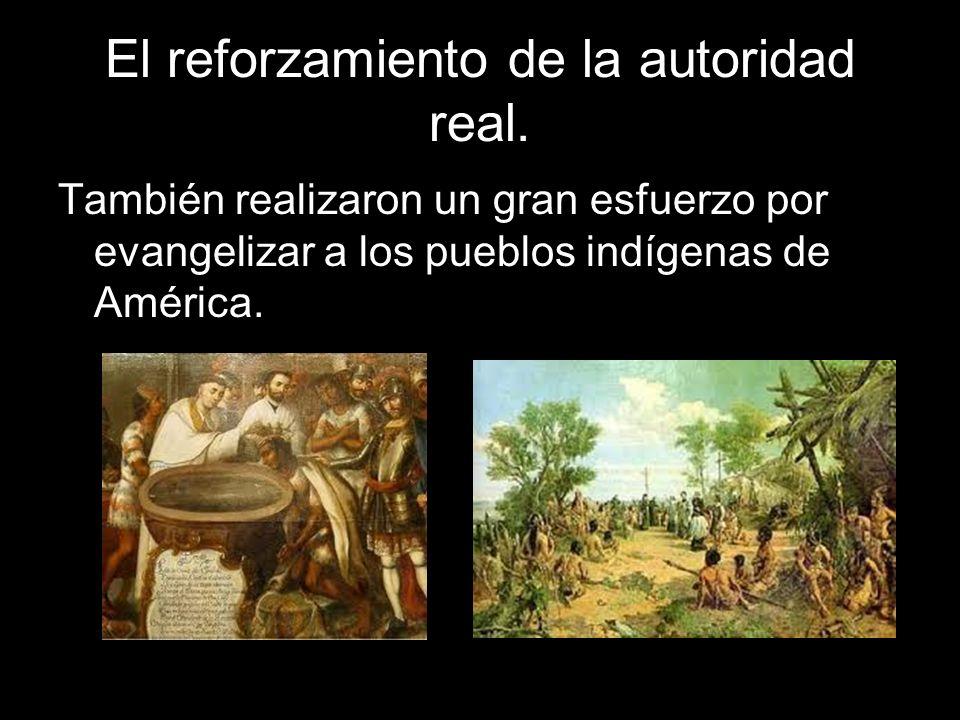 El reforzamiento de la autoridad real. También realizaron un gran esfuerzo por evangelizar a los pueblos indígenas de América.