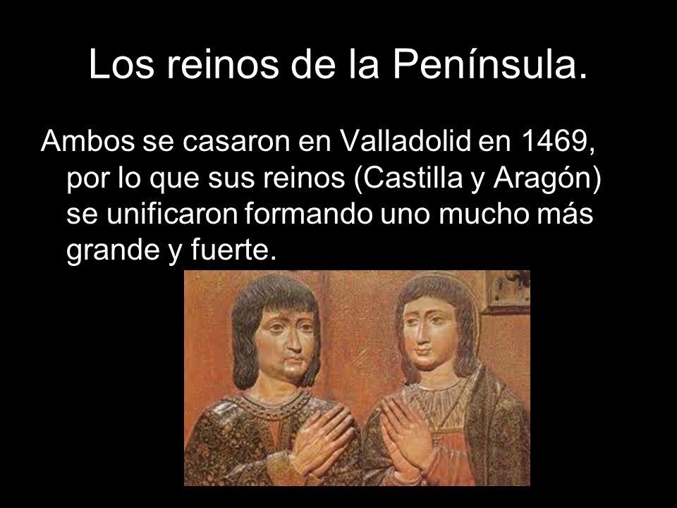 Los reinos de la Península. Ambos se casaron en Valladolid en 1469, por lo que sus reinos (Castilla y Aragón) se unificaron formando uno mucho más gra