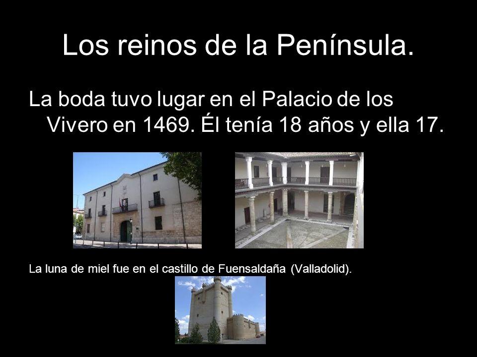 Los reinos de la Península. La boda tuvo lugar en el Palacio de los Vivero en 1469. Él tenía 18 años y ella 17. La luna de miel fue en el castillo de