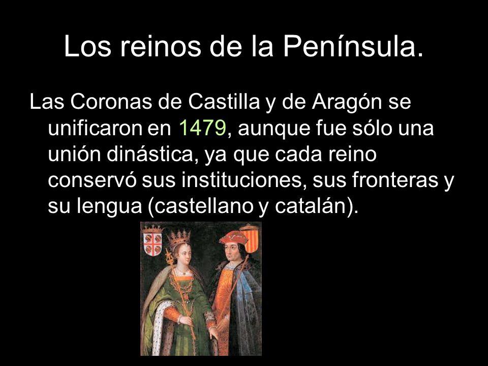 Los reinos de la Península. Las Coronas de Castilla y de Aragón se unificaron en 1479, aunque fue sólo una unión dinástica, ya que cada reino conservó