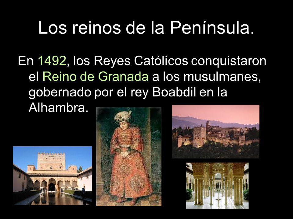 Los reinos de la Península. En 1492, los Reyes Católicos conquistaron el Reino de Granada a los musulmanes, gobernado por el rey Boabdil en la Alhambr