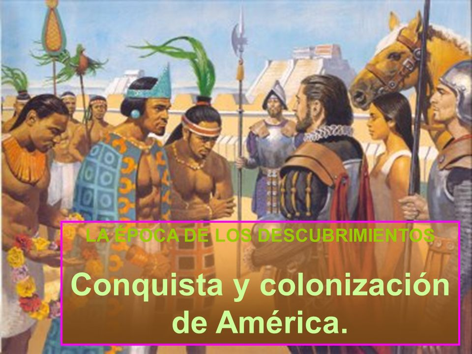 LA ÉPOCA DE LOS DESCUBRIMIENTOS Conquista y colonización de América.