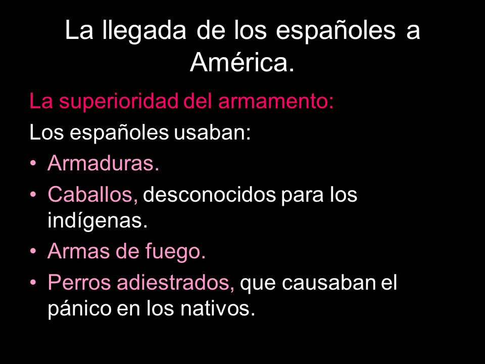 La llegada de los españoles a América. La superioridad del armamento: Los españoles usaban: Armaduras. Caballos, desconocidos para los indígenas. Arma