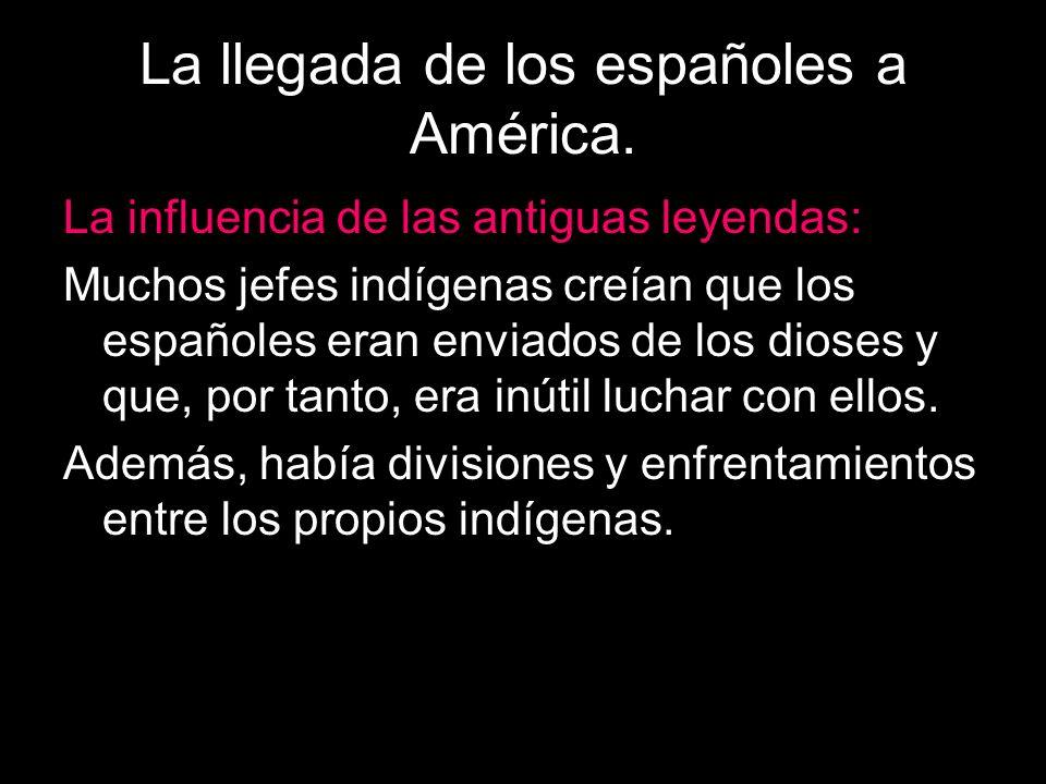 La llegada de los españoles a América. La influencia de las antiguas leyendas: Muchos jefes indígenas creían que los españoles eran enviados de los di