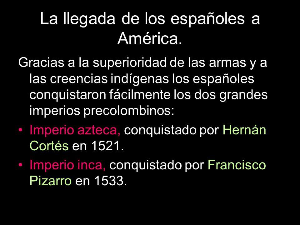 La llegada de los españoles a América. Gracias a la superioridad de las armas y a las creencias indígenas los españoles conquistaron fácilmente los do