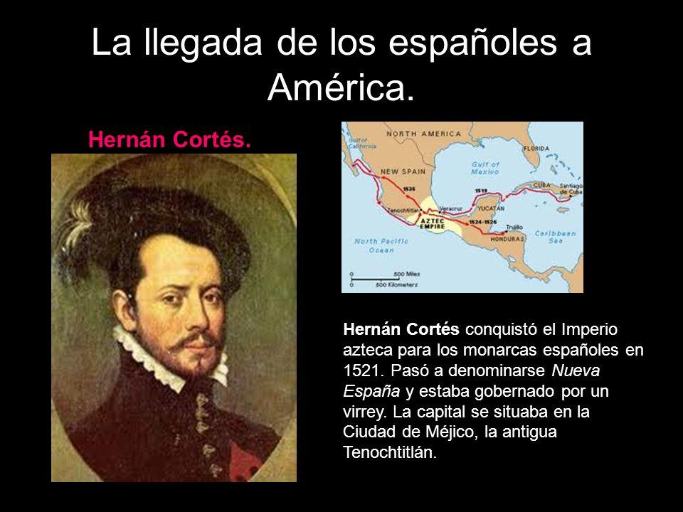 La llegada de los españoles a América. Hernán Cortés. Hernán Cortés conquistó el Imperio azteca para los monarcas españoles en 1521. Pasó a denominars