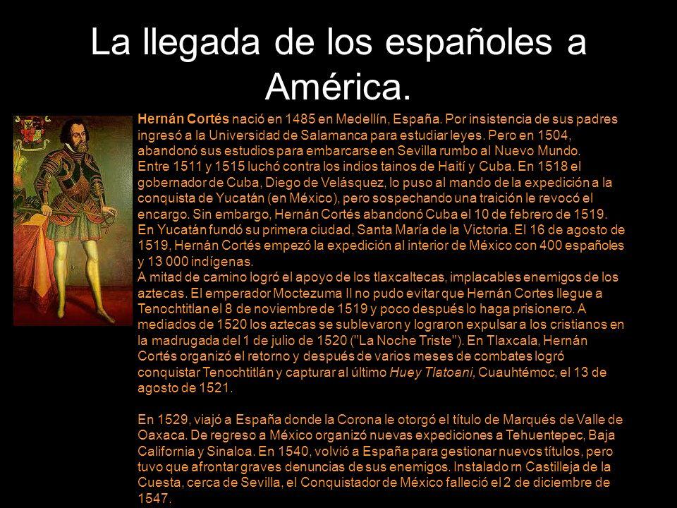 La llegada de los españoles a América. Hernán Cortés nació en 1485 en Medellín, España. Por insistencia de sus padres ingresó a la Universidad de Sala