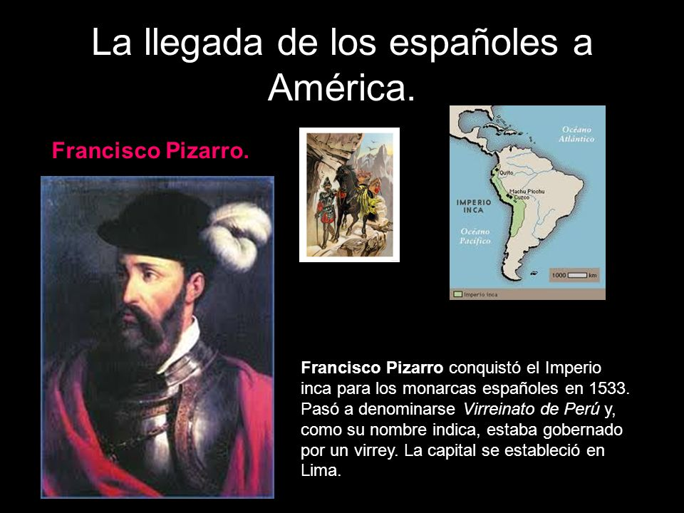La llegada de los españoles a América. Francisco Pizarro. Francisco Pizarro conquistó el Imperio inca para los monarcas españoles en 1533. Pasó a deno