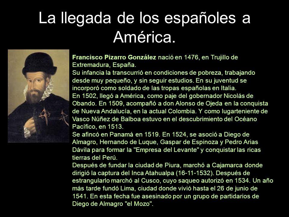 La llegada de los españoles a América. Francisco Pizarro González nació en 1476, en Trujillo de Extremadura, España. Su infancia la transcurrió en con