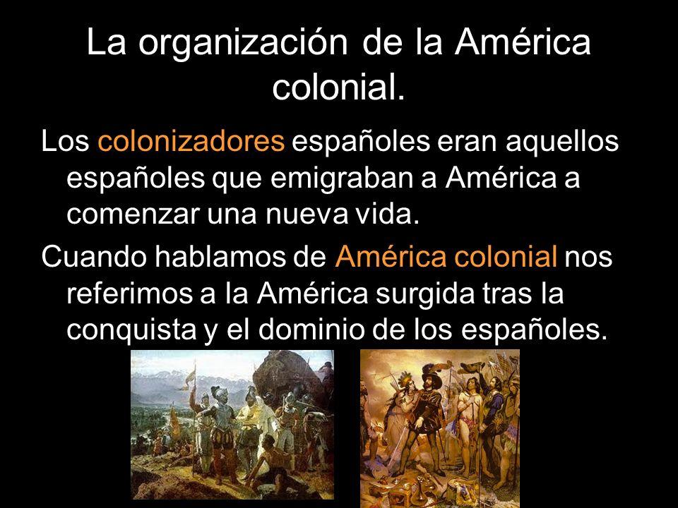 La organización de la América colonial. Los colonizadores españoles eran aquellos españoles que emigraban a América a comenzar una nueva vida. Cuando