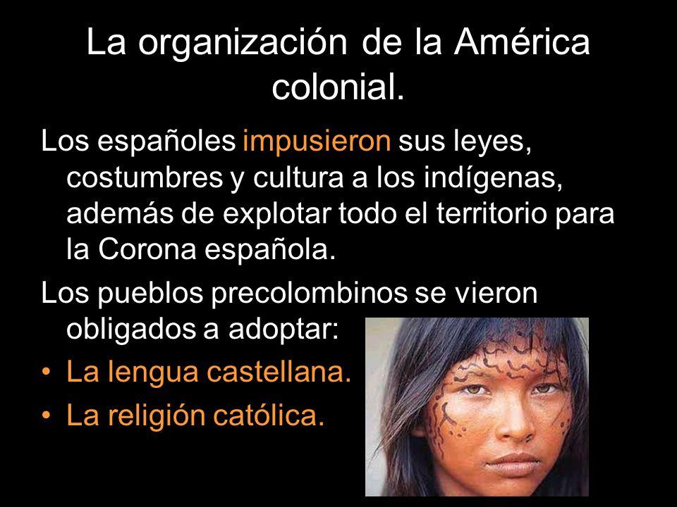 La organización de la América colonial. Los españoles impusieron sus leyes, costumbres y cultura a los indígenas, además de explotar todo el territori